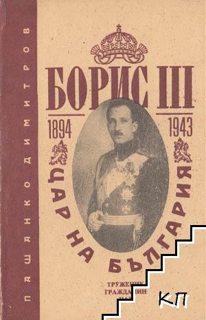 Борис III цар на България (1894 - 1943) : Труженик, гражданин, цар : Биография